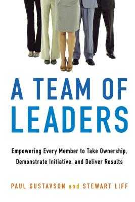 A Team of Leaders: Empowering Every Member to Take Ownership, Demonstrate Initiative, and Deliver Results - Gustavson, Paul, and Liff, Stewart