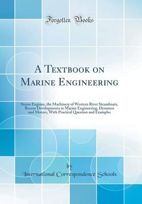 A Textbook on Marine Engineering: Steam Engines, the Machinery of Western River Steamboats, Recent Developments in Marine Engineering, Dynamos and Motors, with Practical Question and Examples (Classic Reprint) - Schools, International Correspondence