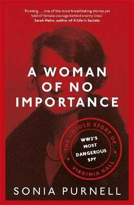 A Woman of No Importance: The Untold Story of Virginia Hall, WWII's Most Dangerous Spy - Purnell, Sonia