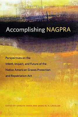 Accomplishing Nagpra: Perspectives on the Intent, Impact, and Future of the Native American Graves Protection and Repatriation ACT - Chari, Sangita (Editor), and Lavallee, Jaime M N (Editor)