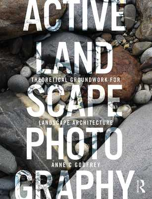 Active Landscape Photography: Theoretical Groundwork for Landscape Architecture - Godfrey, Anne C