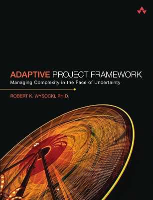 Adaptive Project Framework: Managing Complexity in the Face of Uncertainty - Wysocki, Robert