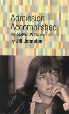Admission Accomplished: The Lesbian Nation Years (1970-75) - Johnston, Jill