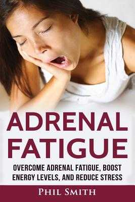 Adrenal Fatigue: Overcome Adrenal Fatigue Syndrome, Boost Energy Levels, and Reduce Stress - Smith, Phil