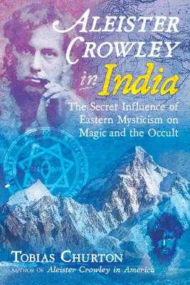 Aleister Crowley in India: The Secret Influence of Eastern Mysticism on Magic and the Occult - Churton, Tobias