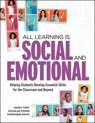 All Learning Is Social and Emotional: Helping Students Develop Essential Skills for the Classroom and Beyond - Frey, Nancy, and Fisher, Douglas, and Smith, Dominique