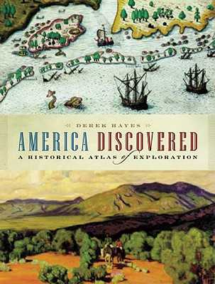America Discovered: A Historical Atlas of North American Exploration - Hayes, Derek