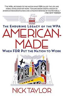 American-Made: The Enduring Legacy of the WPA: When FDR Put the Nation to Work - Taylor, Nick