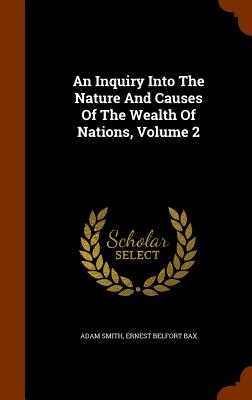 An Inquiry Into the Nature and Causes of the Wealth of Nations, Volume 2 - Smith, Adam, and Ernest Belfort Bax (Creator)