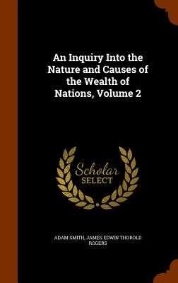 An Inquiry Into the Nature and Causes of the Wealth of Nations, Volume 2 - Smith, Adam, and Rogers, James Edwin Thorold