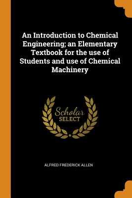 An Introduction to Chemical Engineering; An Elementary Textbook for the Use of Students and Use of Chemical Machinery - Allen, Alfred Frederick