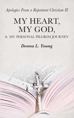 Apologies from a Repentant Christian Ii: My Heart, My God, & My Personal Pilgrim Journey - Young, Donna L