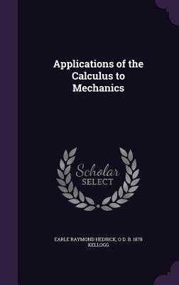 Applications of the Calculus to Mechanics - Hedrick, Earle Raymond, and Kellogg, O D B 1878