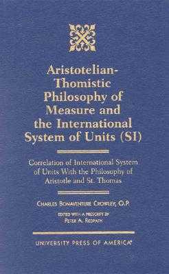 Aristotelian-Thomistic Philosophy of Measure and the: International System of Units (Si) Correlation of International System of Units with the Philosophy of Aristotle and St. Thomas - Redpath, Peter A
