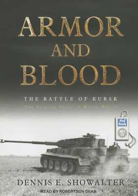 Armor and Blood: The Battle of Kursk: The Turning Point of World War II - Showalter, Dennis E, and Dean, Robertson (Narrator)