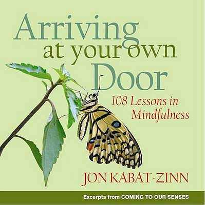 Arriving At Your Own Door: 108 lessons in mindfulness - Kabat-Zinn, Jon