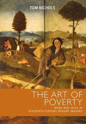 Art of Poverty: Cb: Irony and Ideal in Sixteenth-Century Beggar Imagery - Nichols, Tom