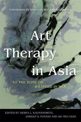 Art Therapy in Asia: To the Bone or Wrapped in Silk - Kalmanowitz, Debra L. (Contributions by), and Potash, Jordan S. (Editor), and Chan, Siu Mei (Editor)