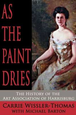 As the Paint Dries: The History of the Art Association of Harrisburg - Barton, Michael (Editor), and Wissler-Thomas, Carrie