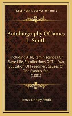 Autobiography of James L. Smith: Including Also, Reminiscences of Slave Life, Recollections of the War, Education of Freedmen, Causes of the Exodus, Etc. (1881) - Smith, James Lindsay