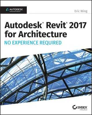 Autodesk Revit 2017 for Architecture: No Experience Required - Wing, Eric