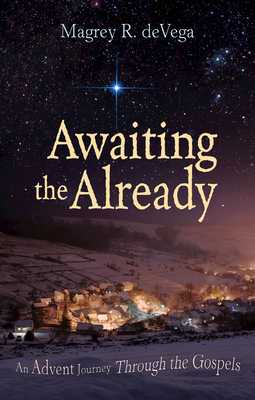 Awaiting the Already: An Advent Journey Through the Gospels - Devega, Magrey