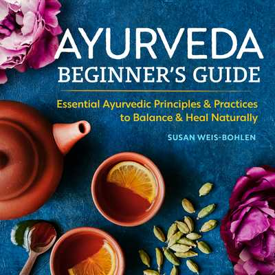 Ayurveda Beginner's Guide: Essential Ayurvedic Principles and Practices to Balance and Heal Naturally - Weis-Bohlen, Susan