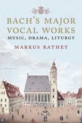 Bach's Major Vocal Works: Music, Drama, Liturgy - Rathey, Markus