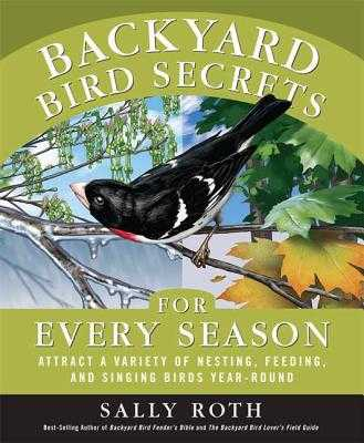 Backyard Bird Secrets for Every Season: Attract a Variety of Nesting, Feeding, and Singing Birds Year-Round - Roth, Sally