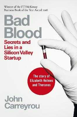 Bad Blood: Secrets and Lies in a Silicon Valley Startup - Carreyrou, John