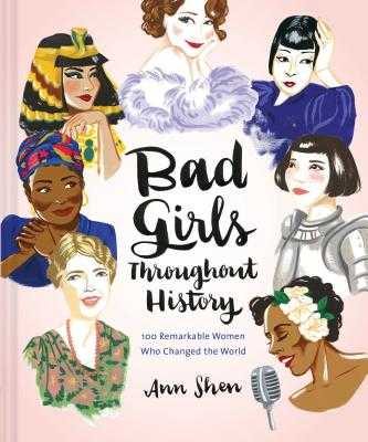 Bad Girls Throughout History: 100 Remarkable Women Who Changed the World - Shen, Ann