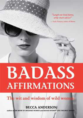 Badass Affirmations: The Wit and Wisdom of Wild Women (Inspirational Quotes and Daily Affirmations for Women) - Anderson, Becca