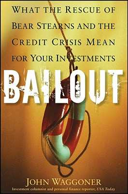 Bailout: What the Rescue of Bear Stearns and the Credit Crisis Mean for Your Investments - Waggoner, John