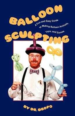 Balloon Sculpting: A Fun and Easy Guide to Making Balloon Animals, Toys, and Games - Fife, Bruce, C.N., N.D.