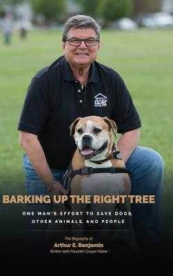 Barking Up the Right Tree: A Life Worth Living: Saving Dogs, Other Animals and More - Benjamin, Arthur, Ph.D., and Noble, Paulette Cooper