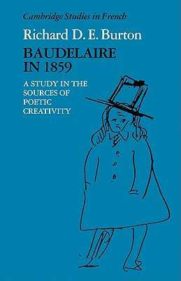 Baudelaire in 1859: A Study in the Sources of Poetic Creativity - Burton, Richard D. E.