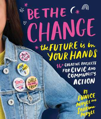 Be the Change: The future is in your hands - 16+ creative projects for civic and community action - Moyle, Eunice, and Moyle, Sabrina