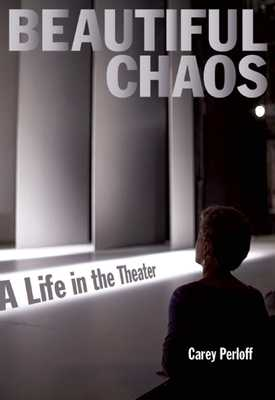 Beautiful Chaos: A Life in the Theater - Perloff, Carey