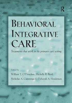 Behavioral Integrative Care: Treatments That Work in the Primary Care Setting - O'Donohue, William T., PhD. (Editor), and Byrd, Michelle R. (Editor), and Cummings, Nicholas A. (Editor)
