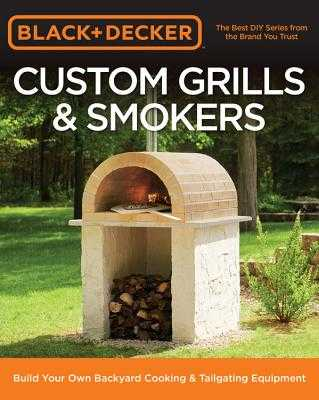 Black & Decker Custom Grills & Smokers: Build Your Own Backyard Cooking & Tailgating Equipment - Editors of Cool Springs Press