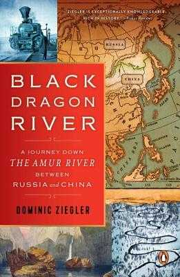 Black Dragon River: A Journey Down the Amur River Between Russia and China - Ziegler, Dominic