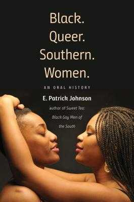 Black. Queer. Southern. Women.: An Oral History - Johnson, E Patrick