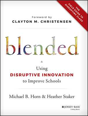 Blended: Using Disruptive Innovation to Improve Schools - Horn, Michael B, and Staker, Heather, and Christensen, Clayton M (Foreword by)