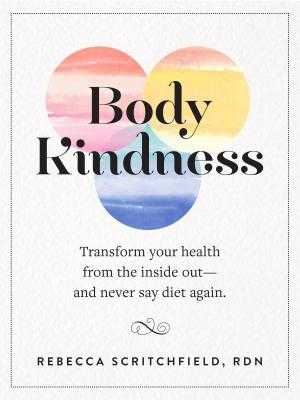 Body Kindness: Transform Your Health from the Inside Out--And Never Say Diet Again - Scritchfield, Rebecca