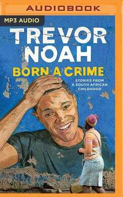 Born a Crime: Stories from a South African Childhood - Noah, Trevor (Read by)