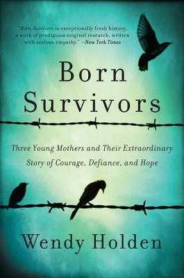 Born Survivors: Three Young Mothers and Their Extraordinary Story of Courage, Defiance, and Hope - Holden, Wendy