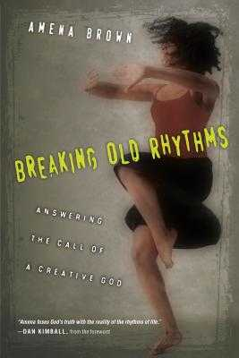 Breaking Old Rhythms: Answering the Call of a Creative God - Brown, Amena, and Kimball, Dan (Foreword by)