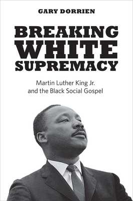 Breaking White Supremacy: Martin Luther King Jr. and the Black Social Gospel - Dorrien, Gary