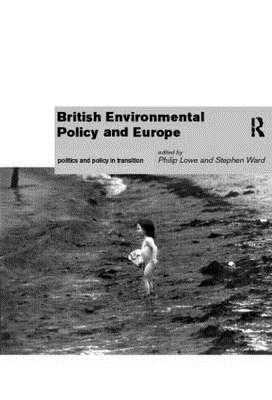 British Environmental Policy and Europe: Politics and Policy in Transition - Lowe, Philip (Editor), and Ward, Stephen (Editor)