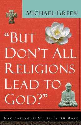 But Don't All Religions Lead to God?: Navigating the Multi-Faith Maze - Green, Michael